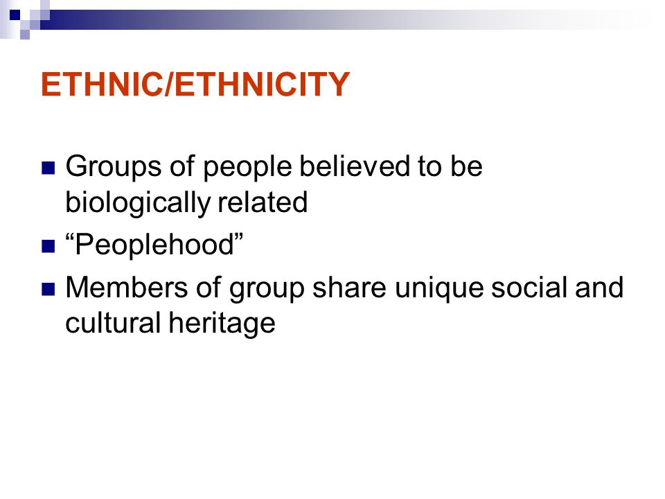 ETHNIC/ETHNICITY Groups of people believed to be biologically related