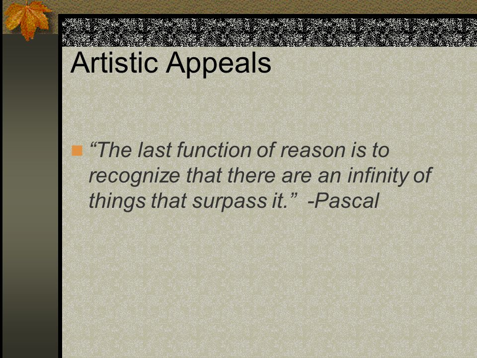 Artistic Appeals The last function of reason is to recognize that there are an infinity of things that surpass it. -Pascal.