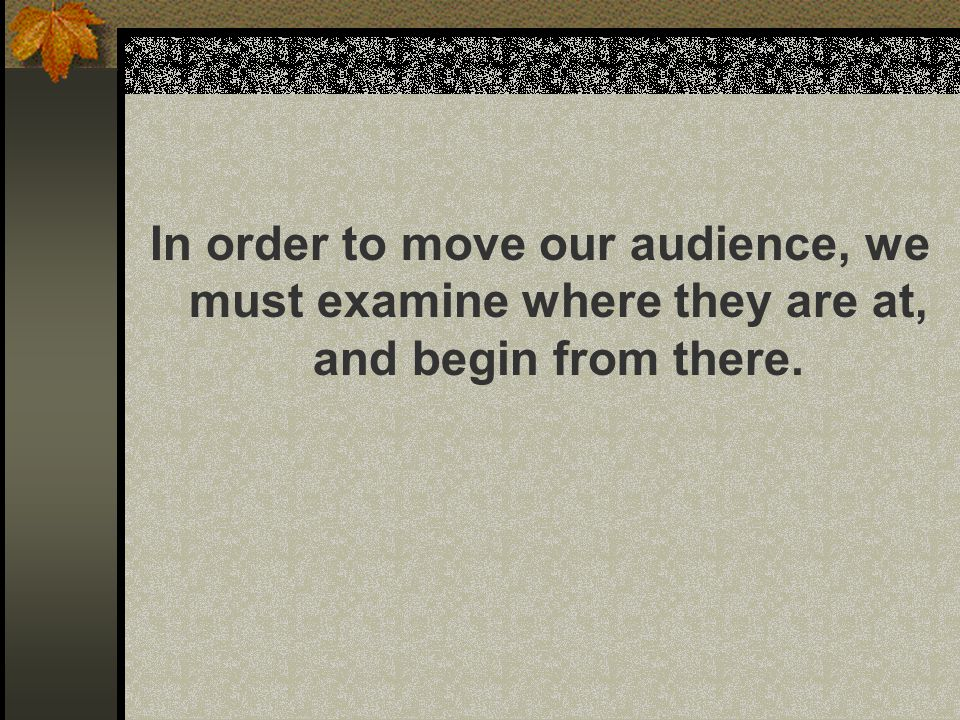 In order to move our audience, we must examine where they are at, and begin from there.