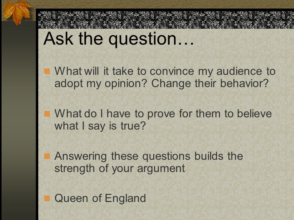 Ask the question… What will it take to convince my audience to adopt my opinion Change their behavior