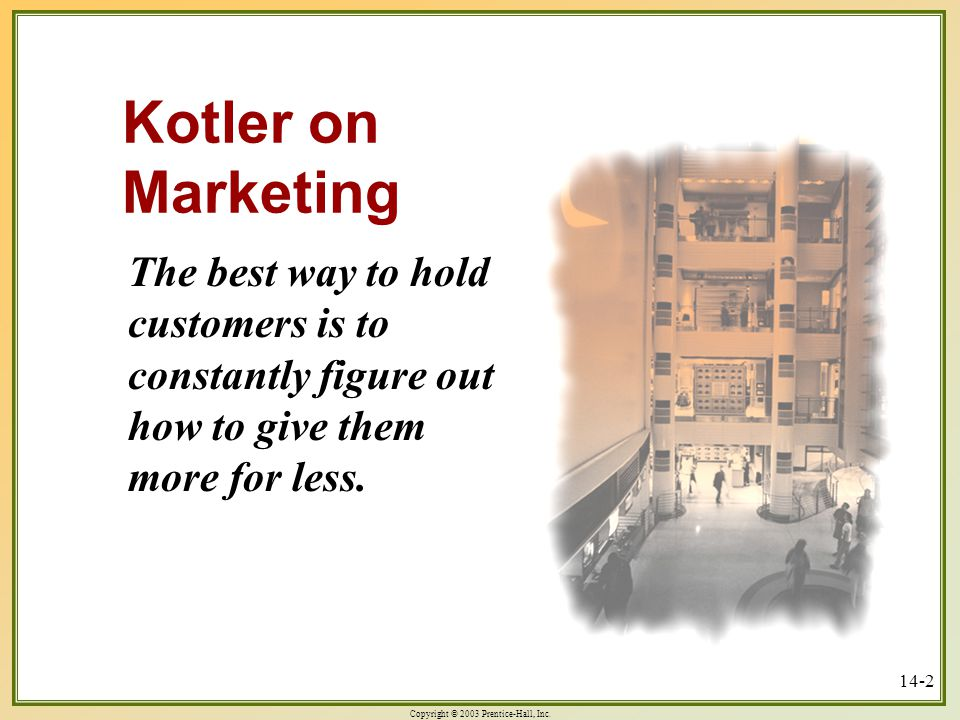 Kotler on Marketing The best way to hold customers is to constantly figure out how to give them more for less.
