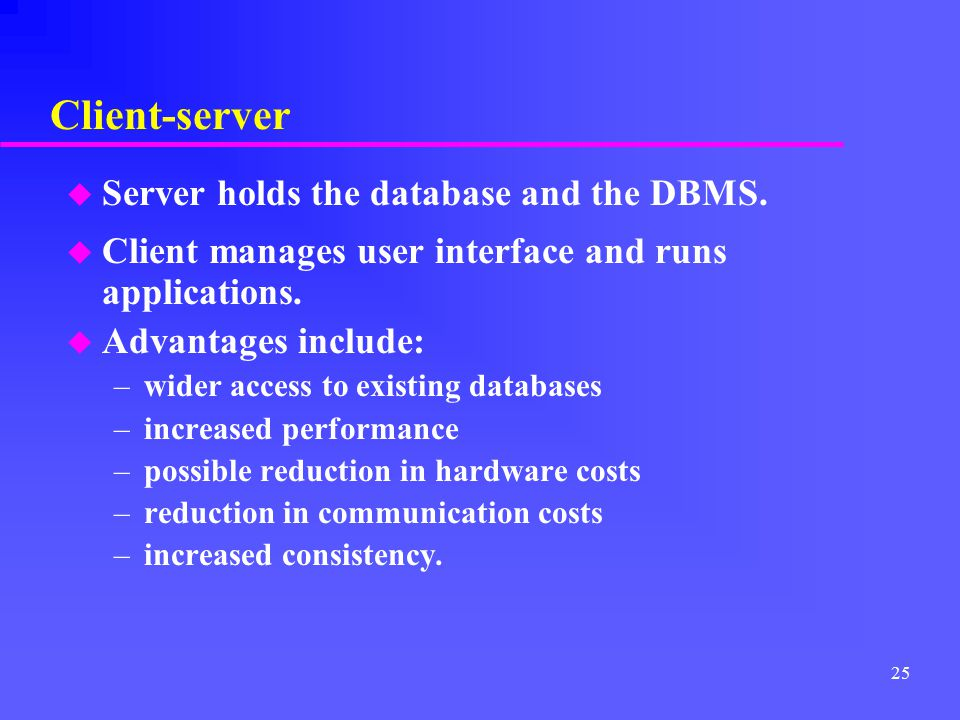 Client-server Server holds the database and the DBMS.