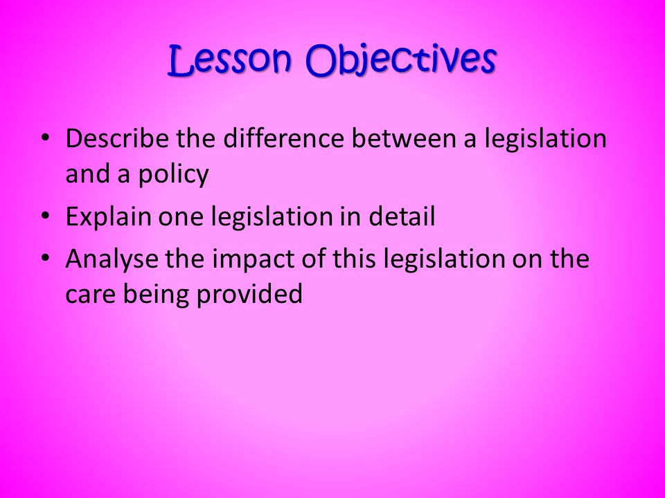 Lesson Objectives Describe the difference between a legislation and a policy. Explain one legislation in detail.
