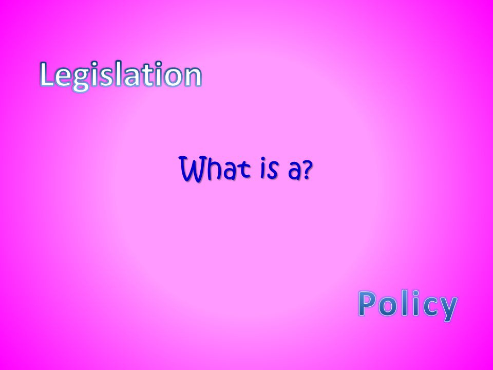 Legislation What is a Policy