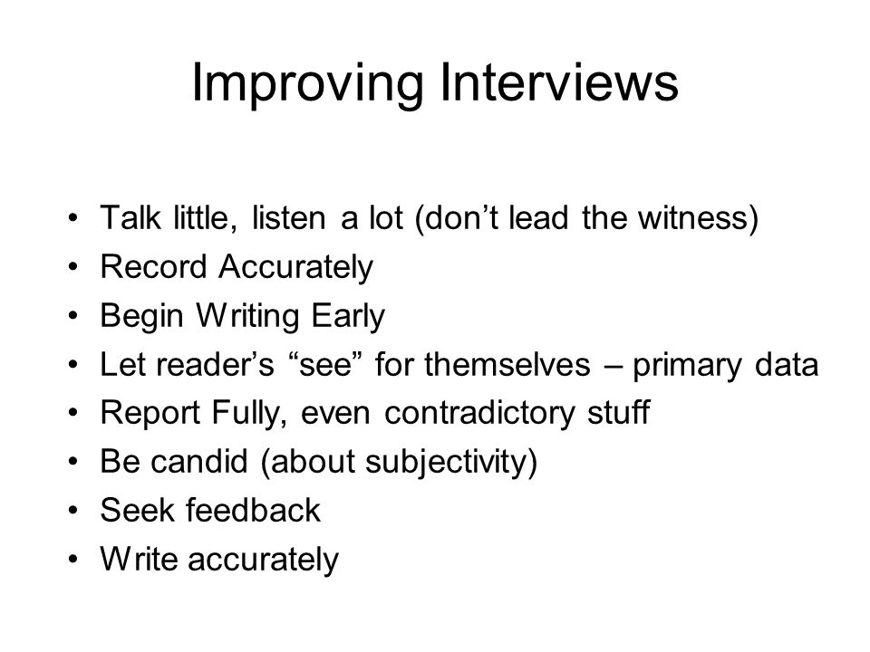 Improving Interviews Talk little, listen a lot (don't lead the witness) Record Accurately. Begin Writing Early.