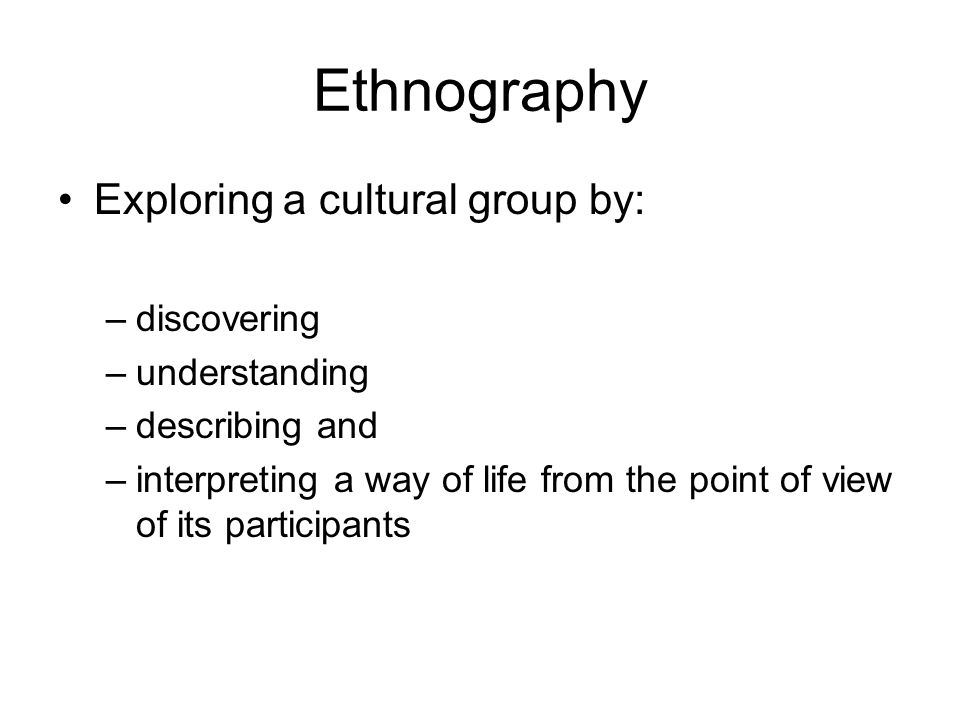 Ethnography Exploring a cultural group by: discovering understanding