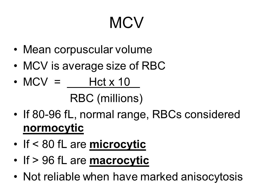 MCV Mean corpuscular volume MCV is average size of RBC MCV = Hct x 10