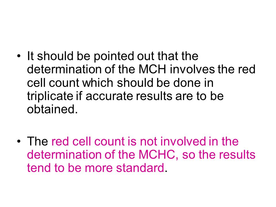 It should be pointed out that the determination of the MCH involves the red cell count which should be done in triplicate if accurate results are to be obtained.
