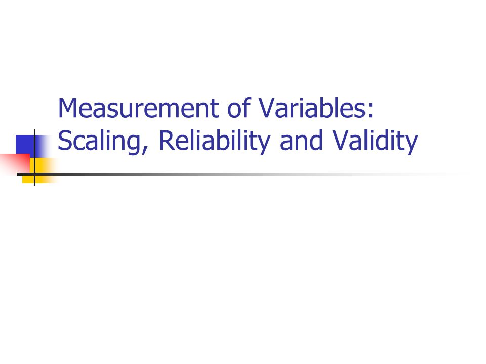 Measurement of Variables: Scaling, Reliability and Validity