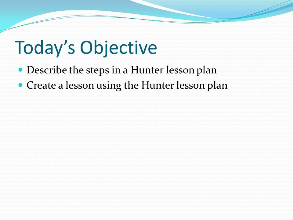 Today's Objective Describe the steps in a Hunter lesson plan