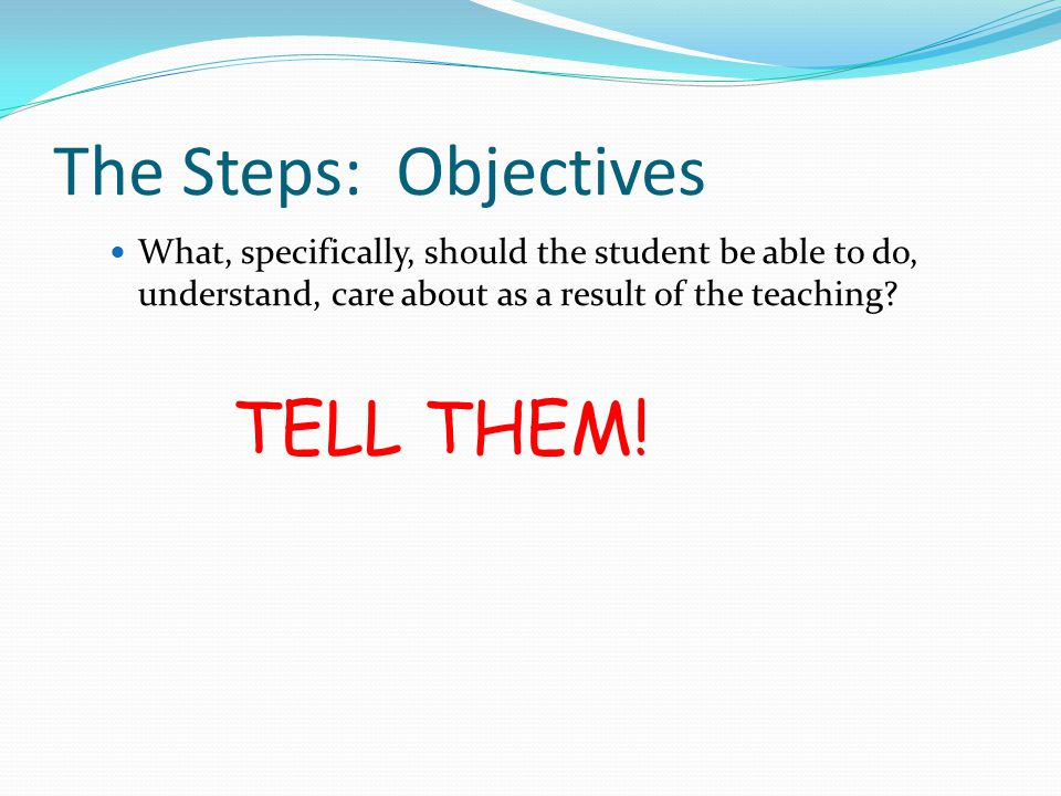 The Steps: Objectives TELL THEM!