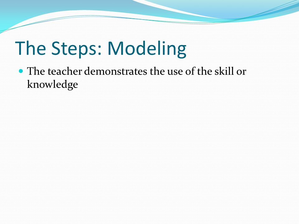 The Steps: Modeling The teacher demonstrates the use of the skill or knowledge