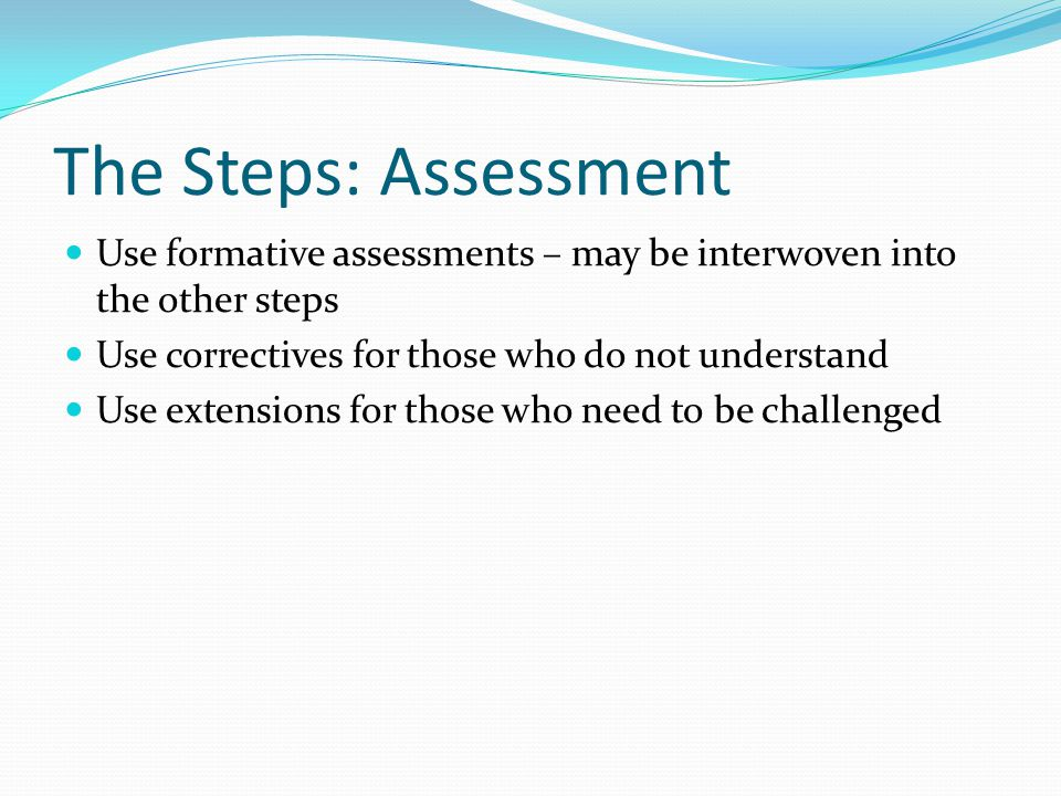 The Steps: Assessment Use formative assessments – may be interwoven into the other steps. Use correctives for those who do not understand.