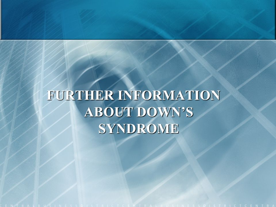 FURTHER INFORMATION ABOUT DOWN'S SYNDROME