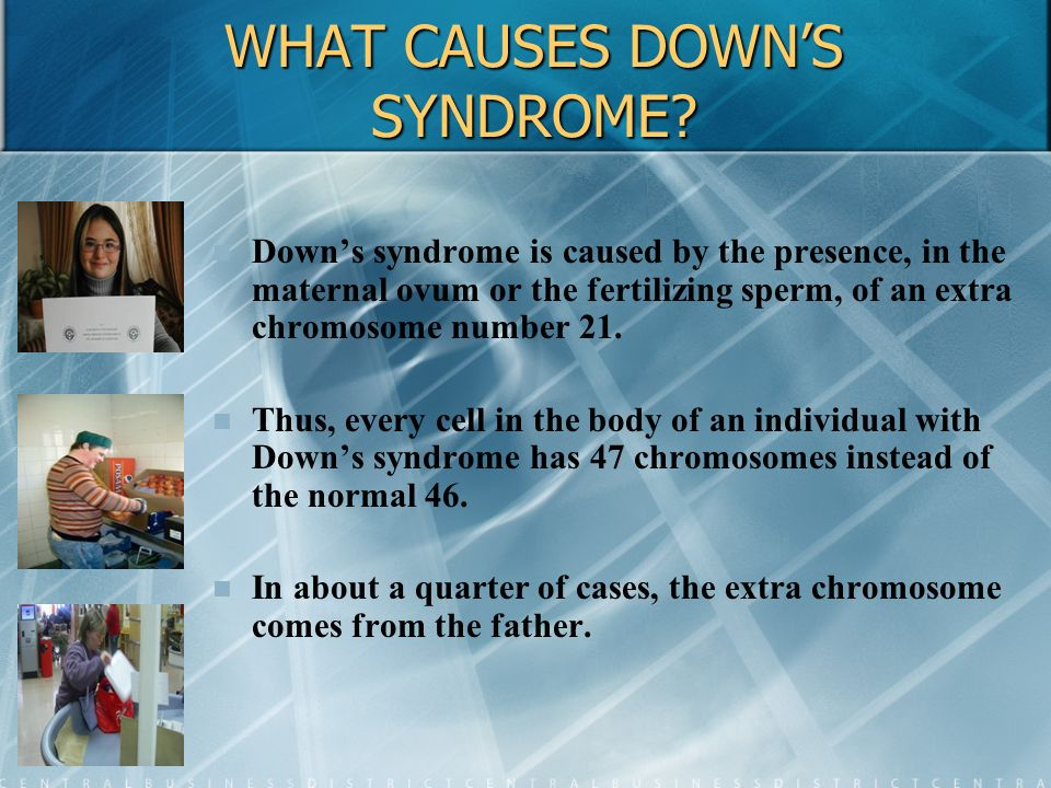 WHAT CAUSES DOWN'S SYNDROME