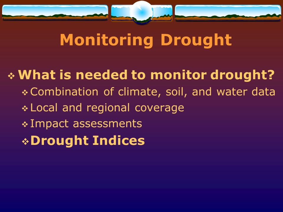 Monitoring Drought What is needed to monitor drought Drought Indices
