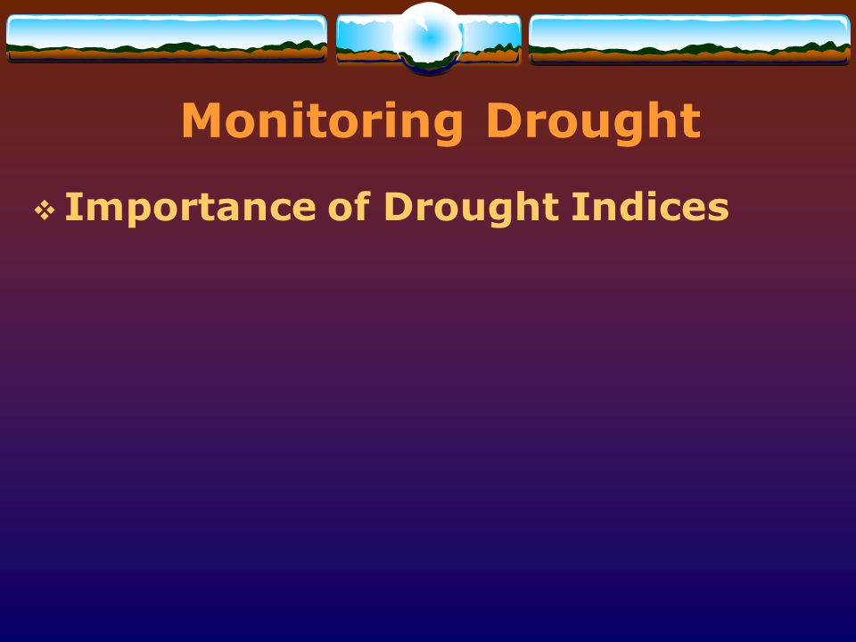 Monitoring Drought Importance of Drought Indices