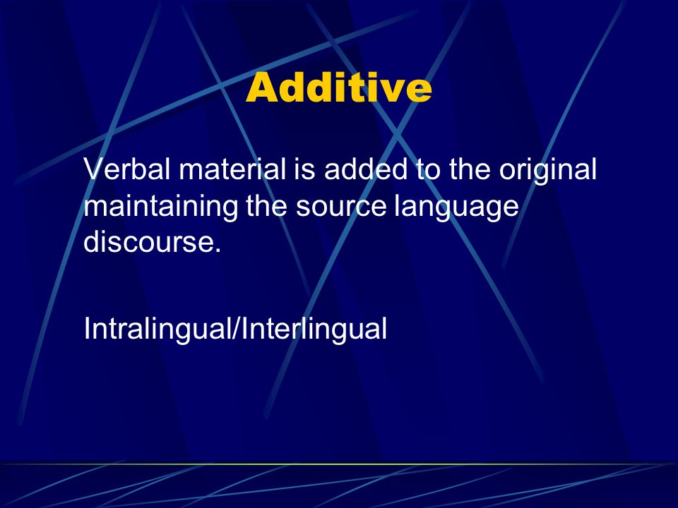 Additive Verbal material is added to the original maintaining the source language discourse.