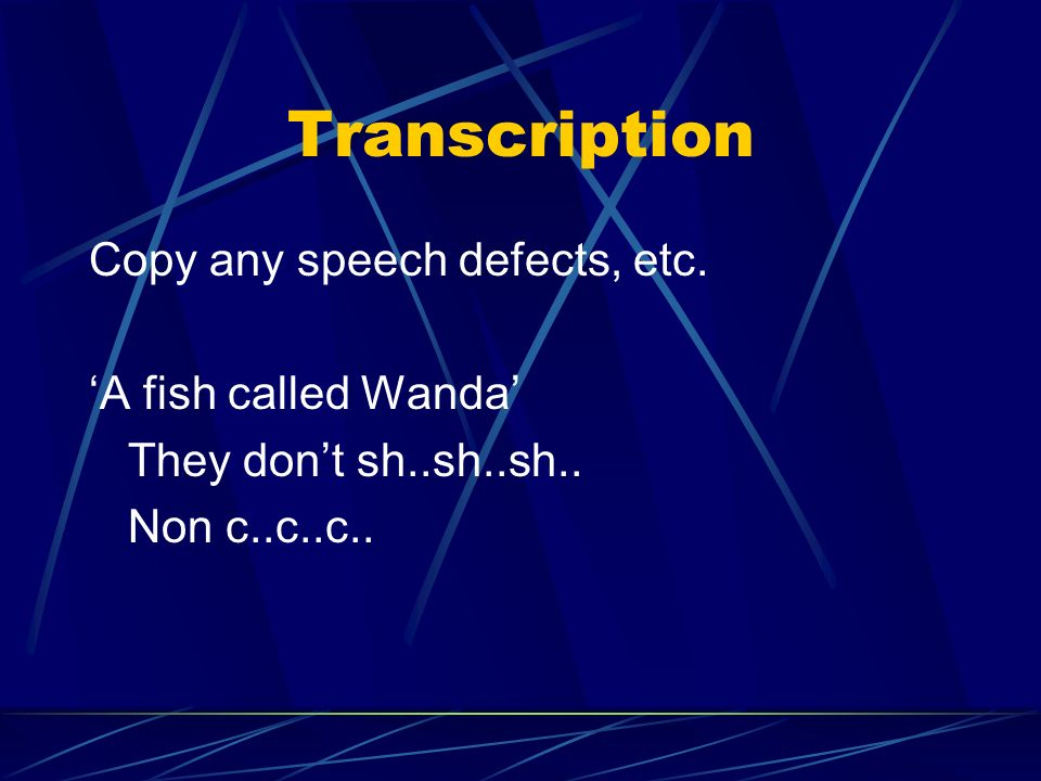 Transcription Copy any speech defects, etc. 'A fish called Wanda'