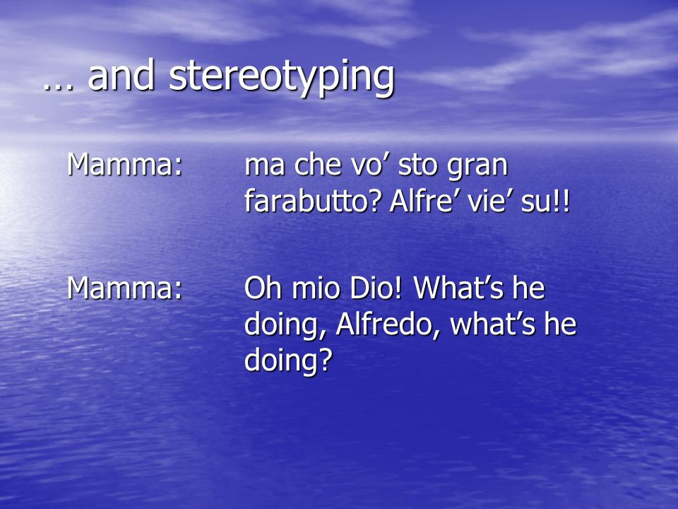 … and stereotyping Mamma: ma che vo' sto gran farabutto.