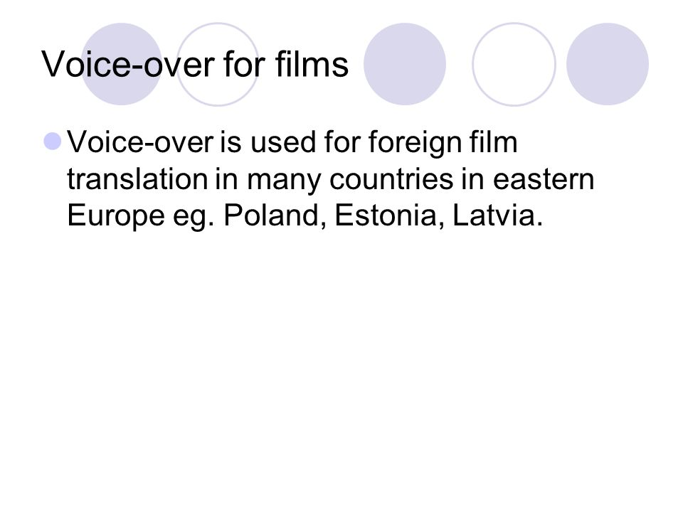 Voice-over for films Voice-over is used for foreign film translation in many countries in eastern Europe eg.