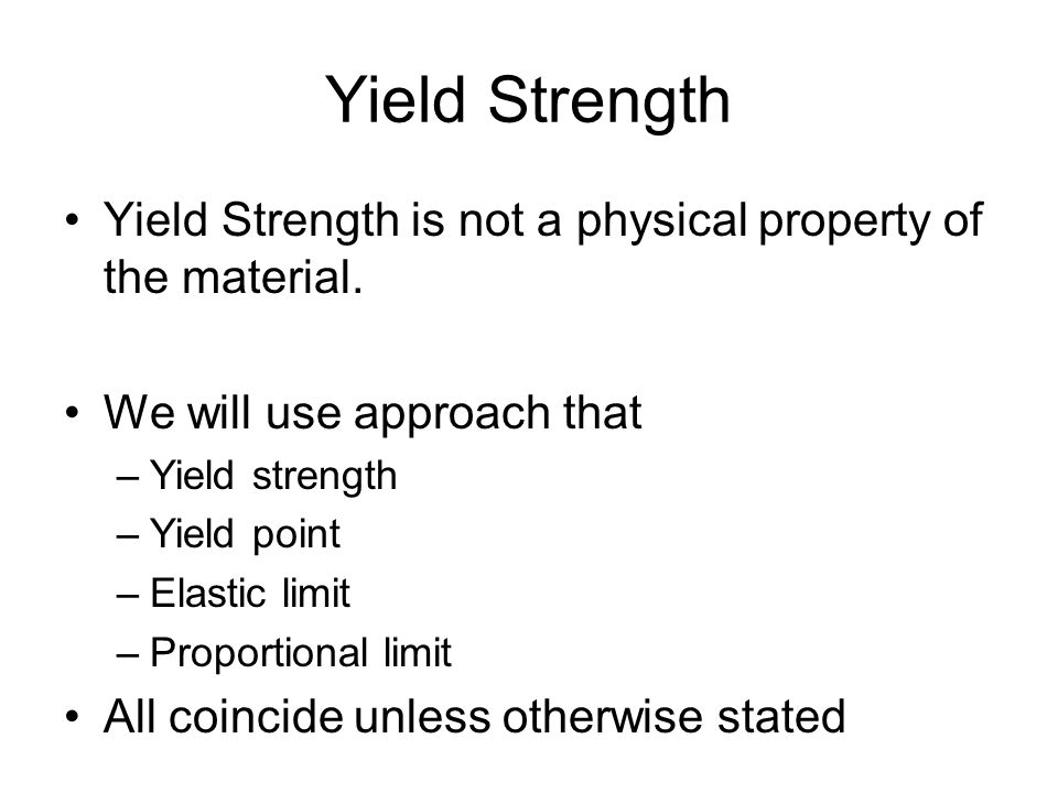 Yield Strength Yield Strength is not a physical property of the material. We will use approach that.