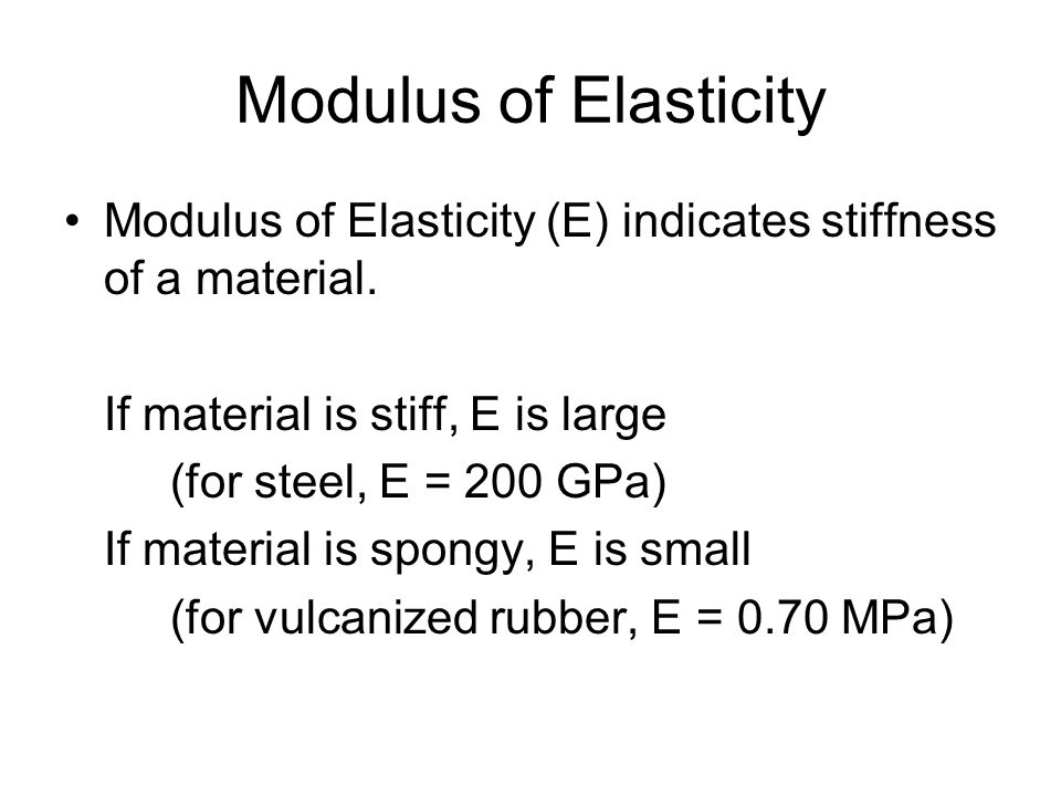 Modulus of Elasticity Modulus of Elasticity (E) indicates stiffness of a material. If material is stiff, E is large.