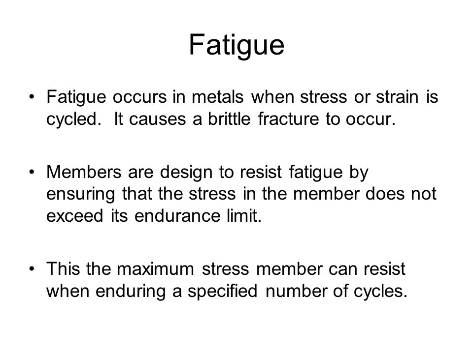Fatigue Fatigue occurs in metals when stress or strain is cycled. It causes a brittle fracture to occur.