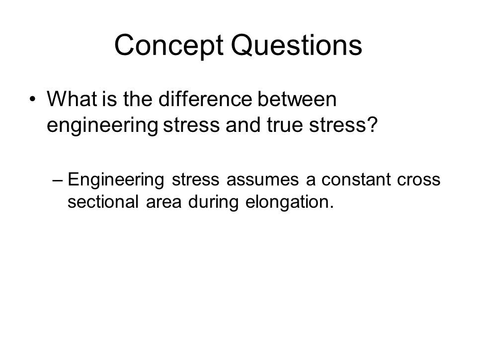 Concept Questions What is the difference between engineering stress and true stress