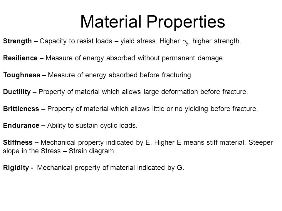 Material Properties Strength – Capacity to resist loads – yield stress. Higher y, higher strength.