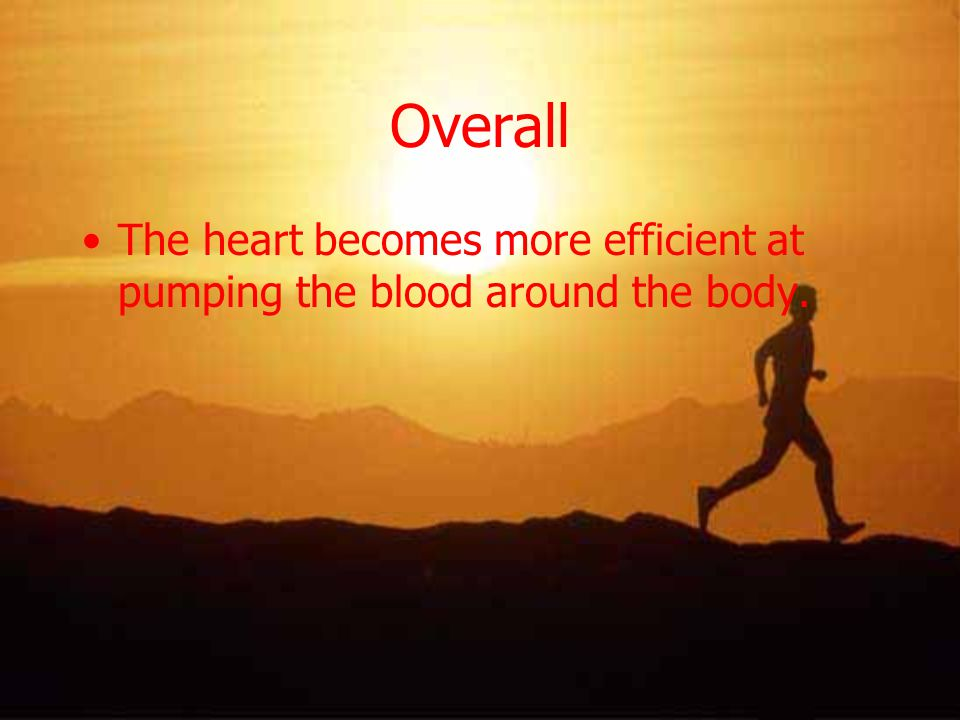 Overall The heart becomes more efficient at pumping the blood around the body.
