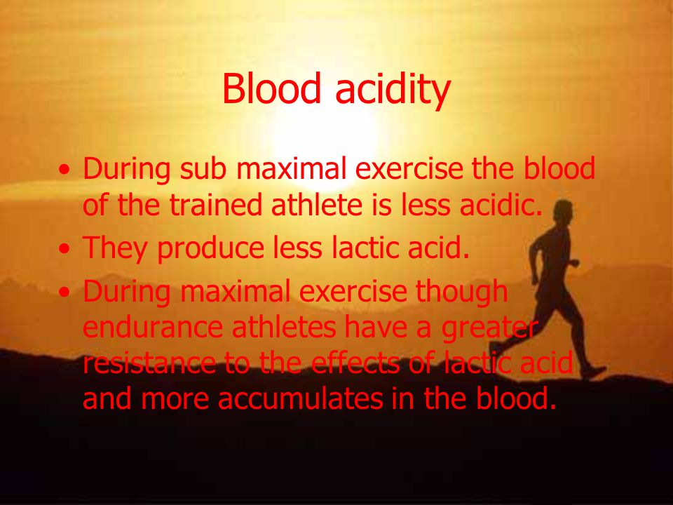 Blood acidity During sub maximal exercise the blood of the trained athlete is less acidic. They produce less lactic acid.