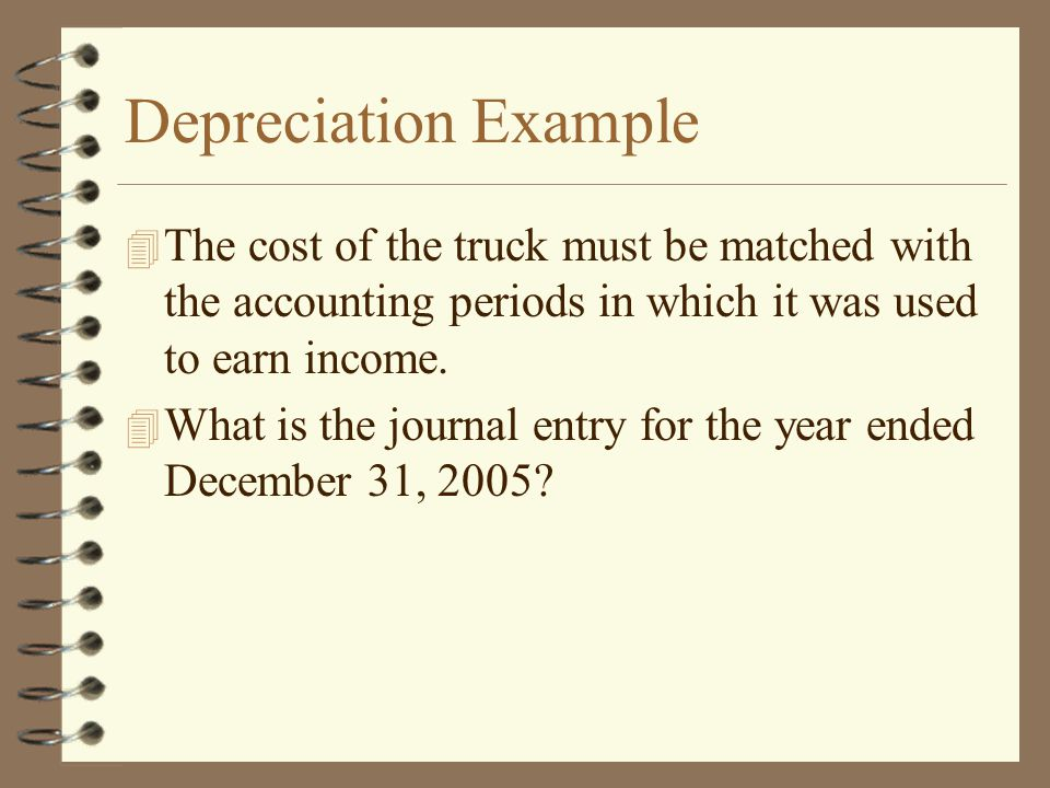 Depreciation Example The cost of the truck must be matched with the accounting periods in which it was used to earn income.