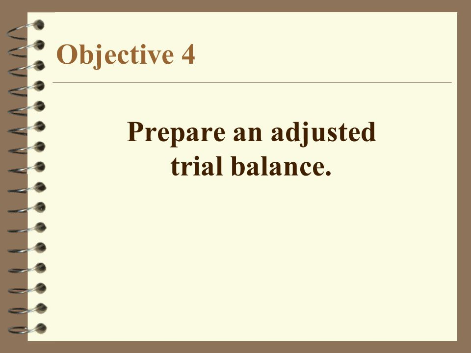 Objective 4 Prepare an adjusted trial balance.