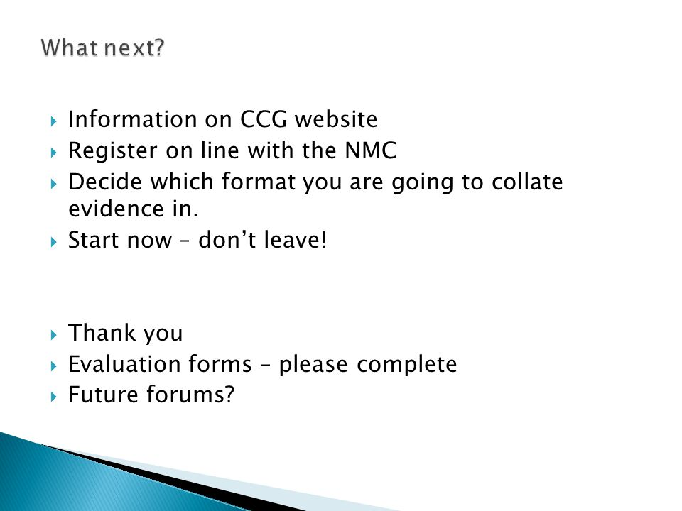What next Information on CCG website. Register on line with the NMC. Decide which format you are going to collate evidence in.