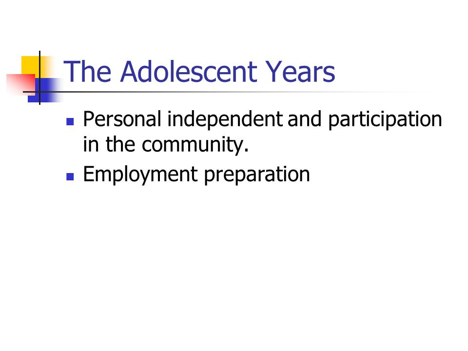 The Adolescent Years Personal independent and participation in the community. Employment preparation.