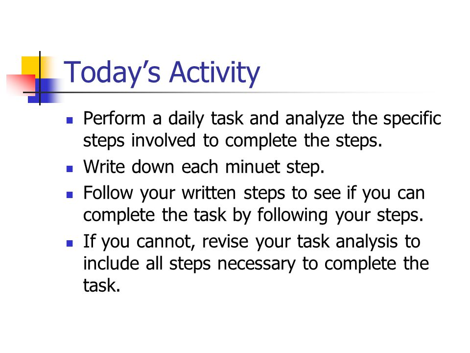 Today's Activity Perform a daily task and analyze the specific steps involved to complete the steps.