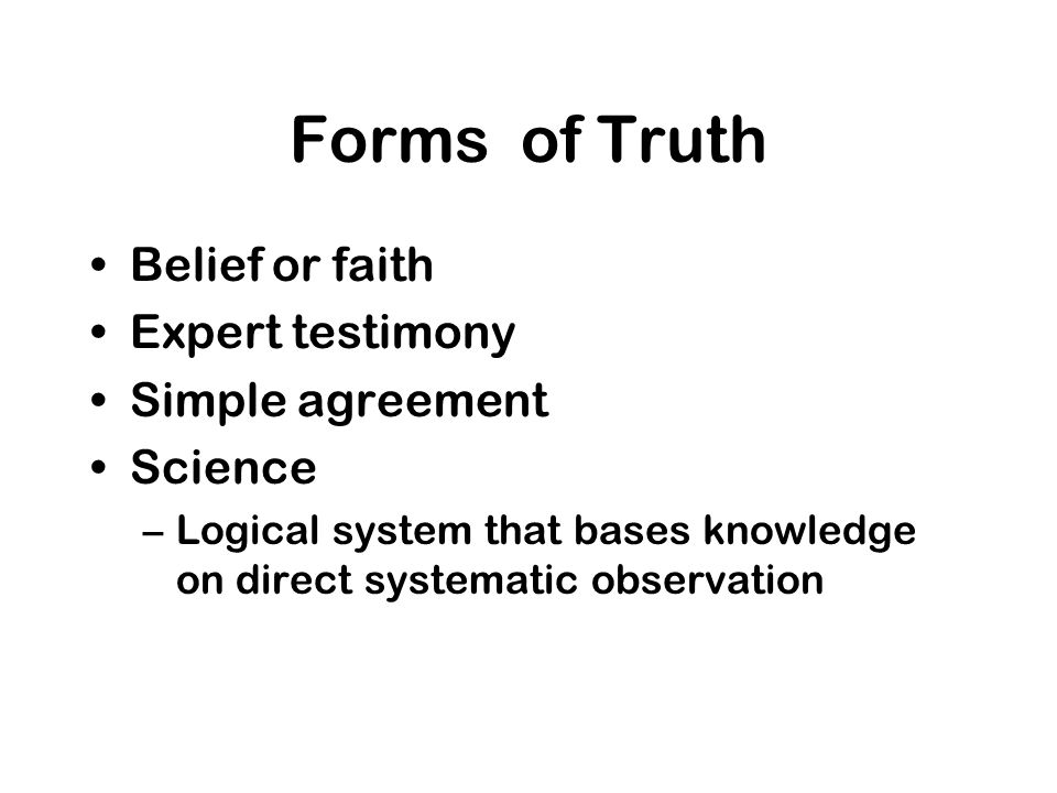 Forms of Truth Belief or faith Expert testimony Simple agreement