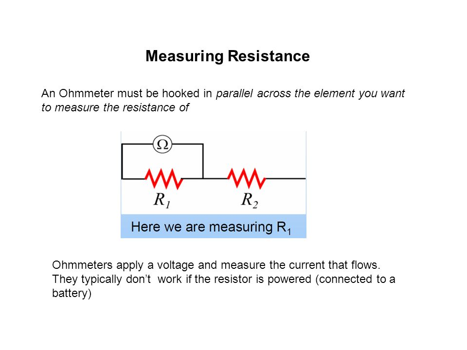 Measuring Resistance An Ohmmeter must be hooked in parallel across the element you want to measure the resistance of.
