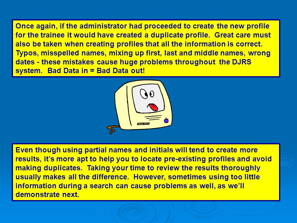 Once again, if the administrator had proceeded to create the new profile for the trainee it would have created a duplicate profile. Great care must also be taken when creating profiles that all the information is correct. Typos, misspelled names, mixing up first, last and middle names, wrong dates - these mistakes cause huge problems throughout the DJRS system. Bad Data in = Bad Data out!