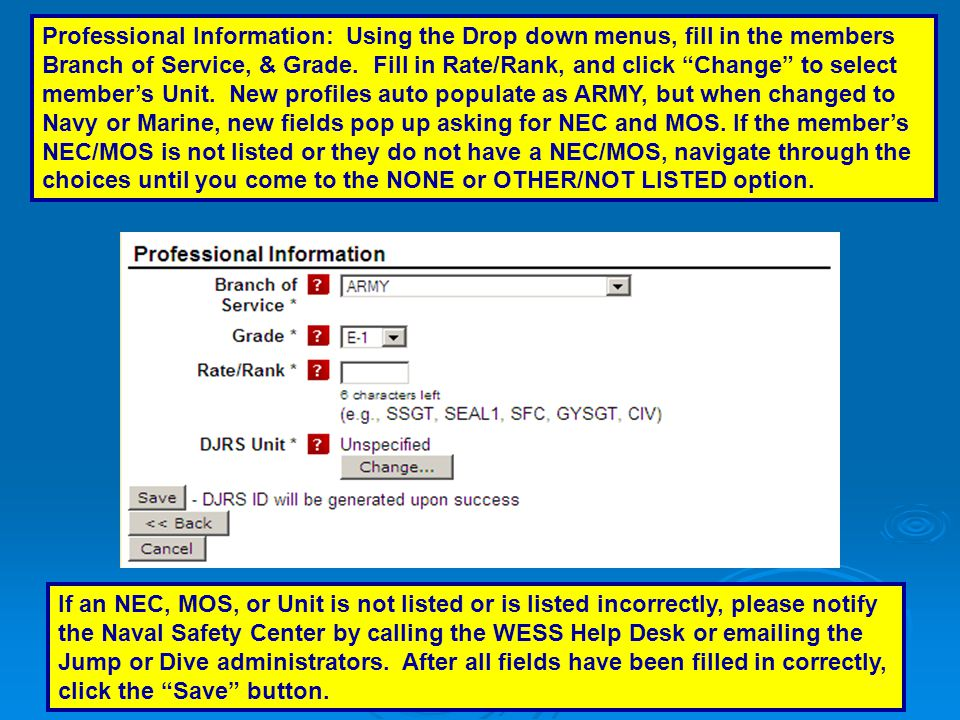 Professional Information: Using the Drop down menus, fill in the members Branch of Service, & Grade. Fill in Rate/Rank, and click Change to select member's Unit. New profiles auto populate as ARMY, but when changed to Navy or Marine, new fields pop up asking for NEC and MOS. If the member's NEC/MOS is not listed or they do not have a NEC/MOS, navigate through the choices until you come to the NONE or OTHER/NOT LISTED option.