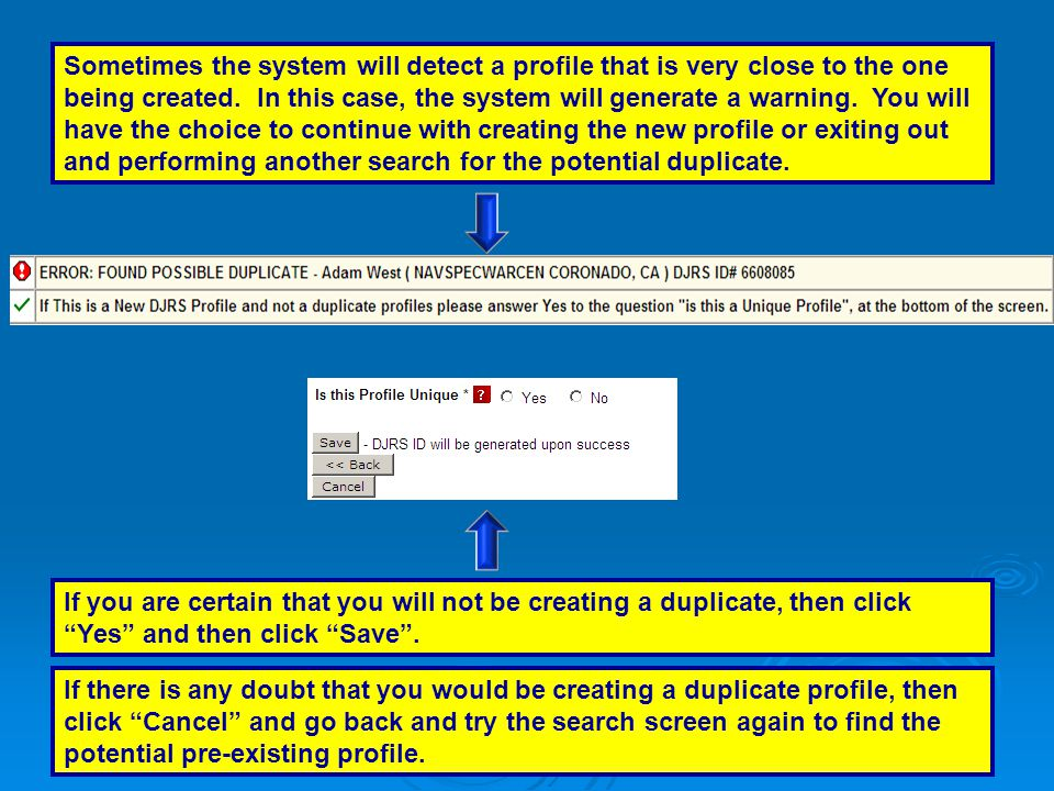 Sometimes the system will detect a profile that is very close to the one being created. In this case, the system will generate a warning. You will have the choice to continue with creating the new profile or exiting out and performing another search for the potential duplicate.