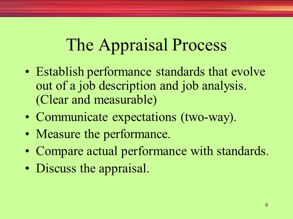 The Appraisal Process Establish performance standards that evolve out of a job description and job analysis. (Clear and measurable)