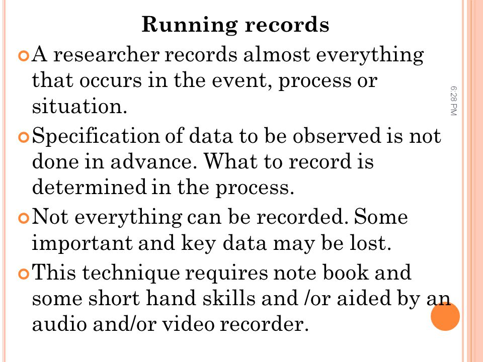 Running records A researcher records almost everything that occurs in the event, process or situation.