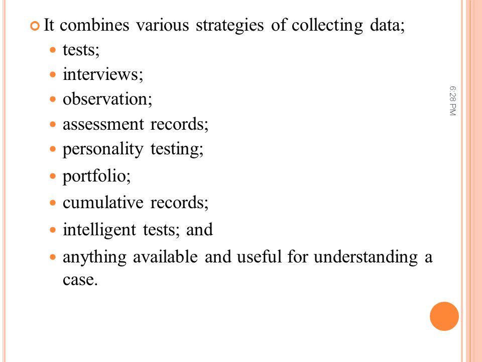 It combines various strategies of collecting data; tests; interviews;