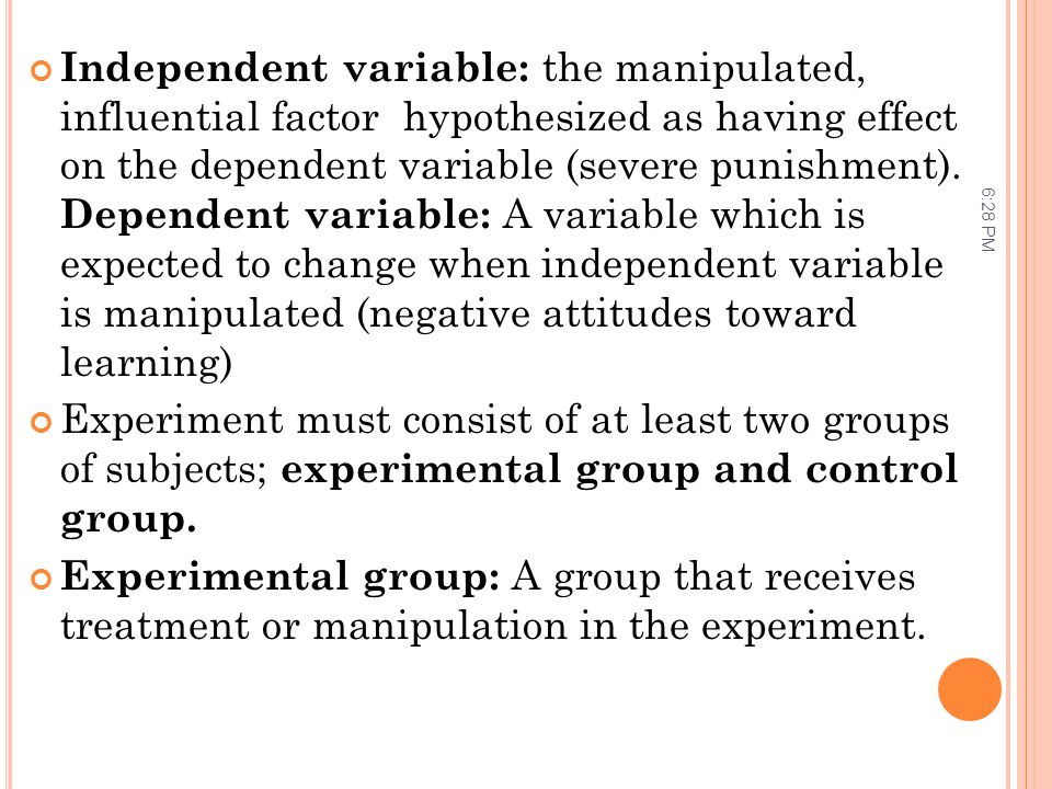 Independent variable: the manipulated, influential factor hypothesized as having effect on the dependent variable (severe punishment). Dependent variable: A variable which is expected to change when independent variable is manipulated (negative attitudes toward learning)