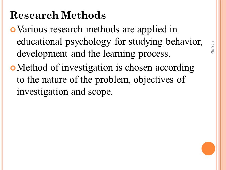 Research Methods Various research methods are applied in educational psychology for studying behavior, development and the learning process.