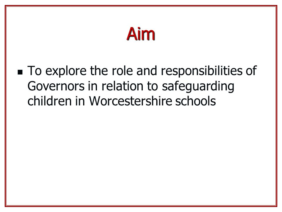 Aim To explore the role and responsibilities of Governors in relation to safeguarding children in Worcestershire schools.