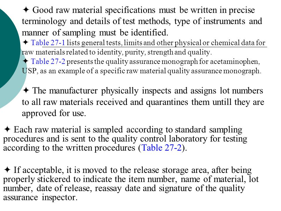  Good raw material specifications must be written in precise terminology and details of test methods, type of instruments and manner of sampling must be identified.  Table 27-1 lists general tests, limits and other physical or chemical data for raw materials related to identity, purity, strength and quality.  Table 27-2 presents the quality assurance monograph for acetaminophen, USP, as an example of a specific raw material quality assurance monograph.  The manufacturer physically inspects and assigns lot numbers to all raw materials received and quarantines them untill they are approved for use.