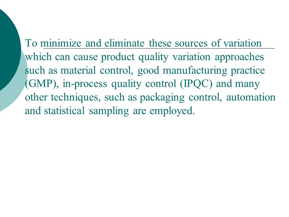To minimize and eliminate these sources of variation which can cause product quality variation approaches such as material control, good manufacturing practice (GMP), in-process quality control (IPQC) and many other techniques, such as packaging control, automation and statistical sampling are employed.